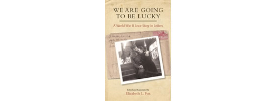 We Are Going to Be Lucky: A World War II Love Story in Letters
