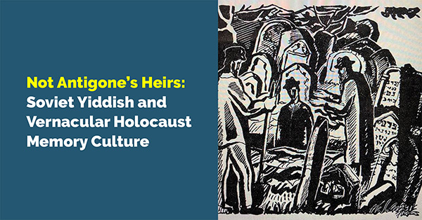 Not Antigone's Heirs: Soviet Yiddish and Vernacular Holocaust Memory Culture - Live on Zoom