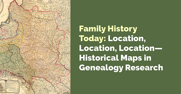 Family History Today: Location, Location, Location - Historical Maps in Genealogy Research