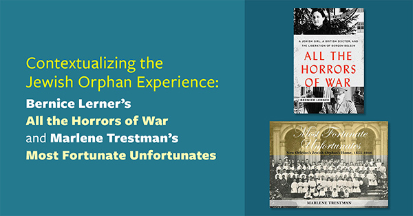 Contextualizing the Jewish Orphan Experience: Bernice Lerner's <em>All the Horrors of War </em>and Marlene Trestman's <em>Unfortunate Fortunates</em>